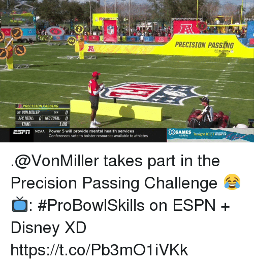 Ncaa: PRECISION PASSING  MADDEN  PRECISION PASSING  8 VON MILLER  DEN  AFC TOTAL: ONFC TOTAL: 0  1:00  TIME  5SFT NCAA Power 5 will provide mental health services  GAMES  Conferences vote to bolster resources available to athletes  ASPENTonight 10 ET ESPT .@VonMiller takes part in the Precision Passing Challenge 😂  📺: #ProBowlSkills on ESPN + Disney XD https://t.co/Pb3mO1iVKk