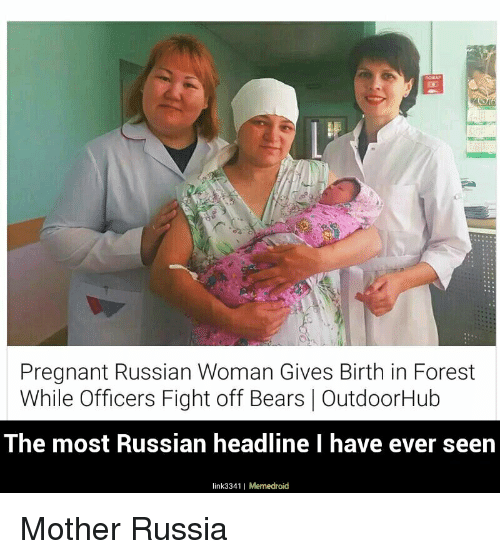 Motheres: Pregnant Russian Woman Gives Birth in Forest  While Officers Fight off Bears OutdoorHub  The most Russian headline I have ever seen  link3341 I Memedroid Mother Russia