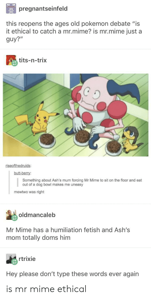 """Butt, Mewtwo, and Pokemon: pregnantseinfeld  this reopens the ages old pokemon debate """"is  it ethical to catch a mr.mime? is mr.mime just a  guy?""""  tits-n-trix  butt-berry  Something about Ash's mum forcing Mr Mime to sit on the floor and eat  out of a dog bowl makes me uneasy  mewtwo was right  oldmancaleb  Mr Mime has a humiliation fetish and Ash's  mom totally doms him  rtrixie  Hey please don't type these words ever again is mr mime ethical"""