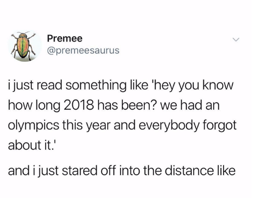 Humans of Tumblr, Olympics, and Been: Premee  @premeesaurus  i just read something like 'hey you know  how long 2018 has been? we had an  olympics this year and everybody forgot  about it.  and ijust stared off into the distance like