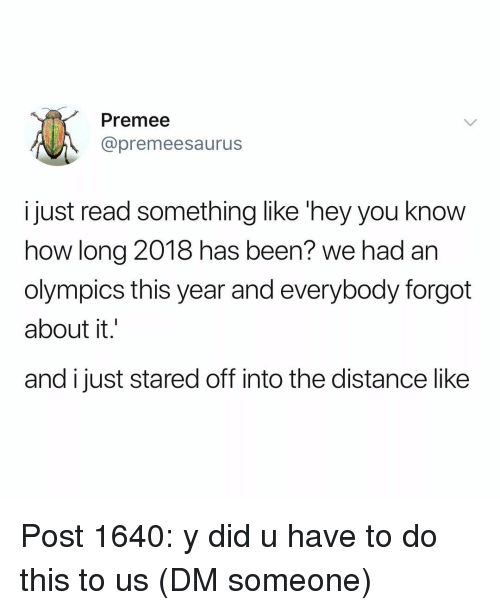 Memes, Olympics, and Been: Premee  @premeesaurus  just read something like 'hey you know  how long 2018 has been? we had an  olympics this year and everybody forgot  about it  and i just stared off into the distance like Post 1640: y did u have to do this to us (DM someone)