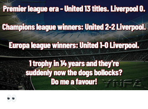 Winners: Premier league era- United 13 titles. Liverpool 0.  Champions league winners: United 2-2 Liverpool.  Europa league winners: United 1-0 Liverpool.  1trophy in 4 years and they're  suddenly now the dogs bollocks?  Do me a favour!YUFA 👀
