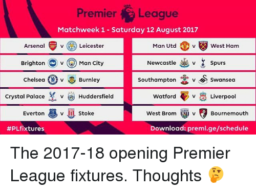 crystal palace: Premier League  Matchweek 1 Saturday 12 August 2017  Arsenal v Leicester  Man Utd v West Ham  Brighton v Man City  Newcastle v Spurs  Southampton v Swansea  Chelsea O v & Burnley  Crystal Palace  v Huddersfield  Watford V Liverpool  Everton  v U Stoke  West Brom MU v Bournemouth  #PLfixtures  Download: preml.ge/schedule The 2017-18 opening Premier League fixtures. Thoughts 🤔