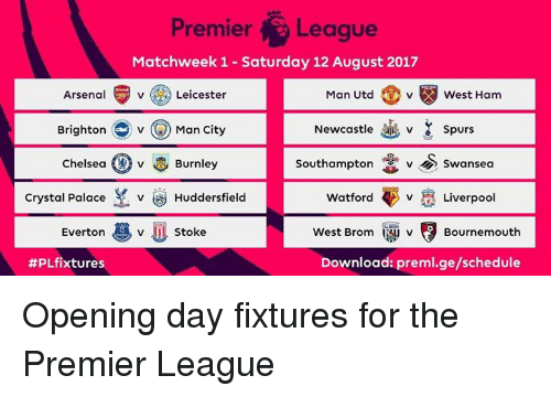 crystal palace: Premiera Leaque  Matchweek 1 - Saturday 12 August 2017  Arsenal  Leicester  Man Utd  West Hanm  BrightonMan City  Newcastle  spurs  v  Chelsea (A) v  Burnley  Southampton vSwansea  Crystal Palace v Huddersfield  Watford  v  Liverpool  Everton v stoke  v Stoke  West Brom  v  Bournemouth  #PLfixtures  Download: preml.ge/schedule Opening day fixtures for the Premier League