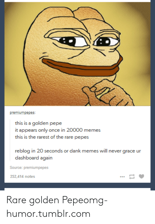 Rare Pepes: premiumpepes:  this is a golden pepe  it appears only once in 20000 memes  this is the rarest of the rare pepes  reblog in 20 seconds or dank memes will never grace ur  dashboard again  Source: premiumpepes  252,414 notes Rare golden Pepeomg-humor.tumblr.com