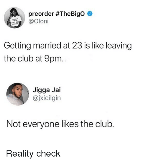 Club, Memes, and Jigga: preorder #TheBigo  @Oloi  Getting married at 23 is like leaving  the club at 9pm  Jigga Jai  @jxicilgin  Not everyone likes the club. Reality check