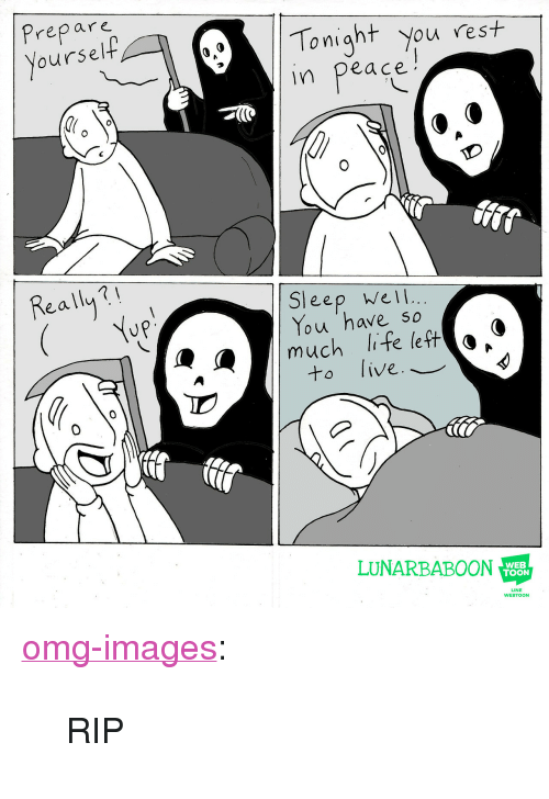 """tonight you: Prepare  oursel  Tonight you rest  in peace  Really?  Sleep wel  You 'have so  much life left o *  to live._  LUNARBABOON  WEB  TOON  LINE  WEBTOON <p><a href=""""https://omg-images.tumblr.com/post/167870831437/rip"""" class=""""tumblr_blog"""">omg-images</a>:</p>  <blockquote><p>RIP</p></blockquote>"""