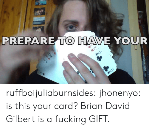 Fucking, Tumblr, and Blog: PREPARE TO HAVE YOUR  Cho ruffboijuliaburnsides:  jhonenyo: is this your card? Brian David Gilbert is a fucking GIFT.