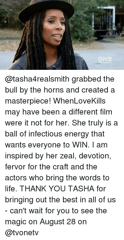devotion: PRESENT @tasha4realsmith grabbed the bull by the horns and created a masterpiece! WhenLoveKills may have been a different film were it not for her. She truly is a ball of infectious energy that wants everyone to WIN. I am inspired by her zeal, devotion, fervor for the craft and the actors who bring the words to life. THANK YOU TASHA for bringing out the best in all of us - can't wait for you to see the magic on August 28 on @tvonetv