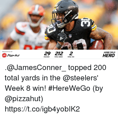 Bailey Jay, Memes, and Pizza: PRESENTED BY  29 212 2  HOME FIELD  Pizza Hut  HERO  TOUCHES  TOTAL YA  RDS  TOTAL TDS .@JamesConner_ topped 200 total yards in the @steelers' Week 8 win! #HereWeGo  (by @pizzahut) https://t.co/igb4yobIK2