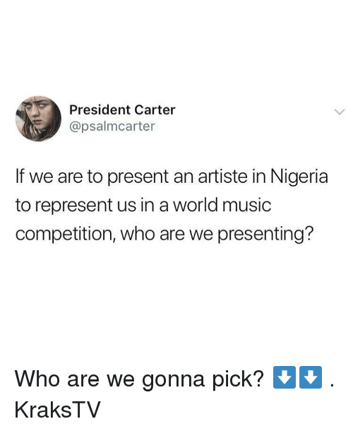 Memes, Music, and Nigeria: President Carter  @psalmcarter  If we are to present an artiste in Nigeria  to represent us in a world music  competition, who are we presenting? Who are we gonna pick? ⬇️⬇️ . KraksTV