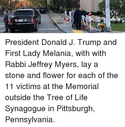 Melania: President Donald J. Trump and First Lady Melania, with with Rabbi Jeffrey Myers, lay a stone and flower for each of the 11 victims at the Memorial outside the Tree of Life Synagogue in Pittsburgh, Pennsylvania.