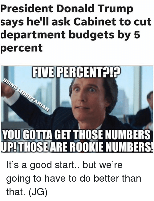 better than that: President Donald Trump  says he'll ask Cabinet to cut  department budgets by 5  percent  FIVE PERCE  NTA  YOU GOTTA GET THOSE NUMBERS  PTHOSEARE ROOKIE NUMBERS It's a good start.. but we're going to have to do better than that. (JG)