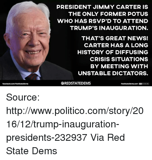 Jimmie: PRESIDENT JIMMY CARTER IS  THE ONLY FORMER POTUS  WHO HAS RSVP D TO ATTEND  TRUMP'S INAUGURATION  THAT'S GREAT NEWS!  CARTER HAS A LONG  HISTORY OF DIFFUSING  CRISIS SITUATIONS  BY MEETING WITH  UNSTABLE DICTATORS.  SREDSTATEDEMS Source: http://www.politico.com/story/2016/12/trump-inauguration-presidents-232937  Via Red State Dems