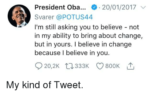Politics, Ability, and Change: President Oba * . 20/01/2017  Svarer @POTUS44  I'm still asking you to believe - not  in my ability to bring about change,  but in yours. I believe in change  because I believe in you.  20,2Kt333K 800K