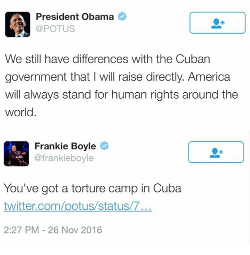 Franky: President Obama  POTUS  We still have differences with the Cuban  government that will raise directly. America  will always stand for human rights around the  world.  A Frankie Boyle  @frankie boyle  You've got a torture camp in Cuba  twitter.com/potus/status/T...  2:27 PM 26 Nov 2016