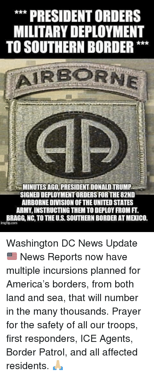 For America: ** PRESIDENT ORDERS  MILITARY DEPLOYMENT  TO SOUTHERN BORDER**  MINUTES AGO, PRESIDENT DONALD TRUMP  SIGNED DEPLOYMENT ORDERS FOR THE 82ND  AIRBORNEDIVISION OF THE UNITED STATES  ARMY, INSTRUCTING THEM TO DEPLOY FROM FT.  BRAGG, NC, TO THE U.S. SOUTHERN BORDER AT MEXICO.  imgfip.com Washington DC News Update 🇺🇸  News Reports now have multiple incursions planned for America's borders, from both land and sea, that will number in the many thousands. Prayer for the safety of all our troops, first responders, ICE Agents, Border Patrol, and all affected residents.  🙏🏼