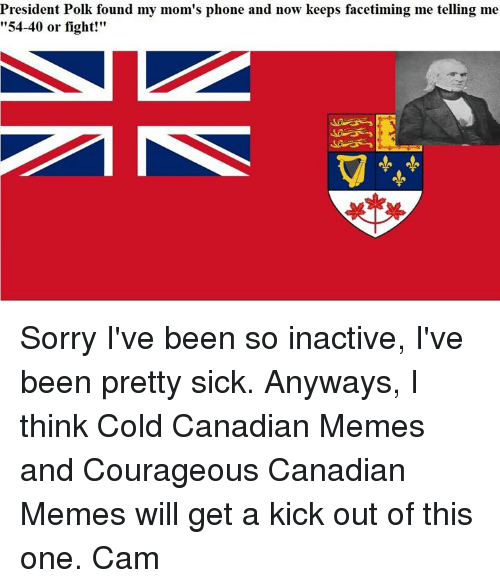 """Canadian Meme: President Polk found my mom's phone  and now keeps facetiming me telling me  """"54-40 or fight!"""" Sorry I've been so inactive, I've been pretty sick.  Anyways, I think Cold Canadian Memes and Courageous Canadian Memes will get a kick out of this one.  Cam"""