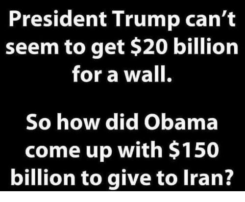 Memes, Obama, and Trump: President Trump can't  seem to get $20 billion  for a wall.  So how did Obama  come up with $150  billion to give to lran?