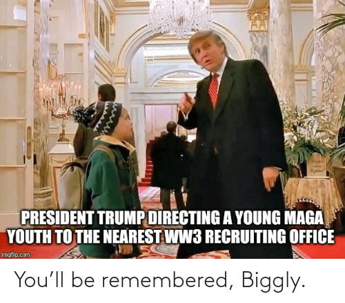 President Trump: PRESIDENT TRUMP DIRECTING A YOUNG MAGA  YOUTH TO THE NEAREST WW3 RECRUITING OFFICE  imgflip.com You'll be remembered, Biggly.