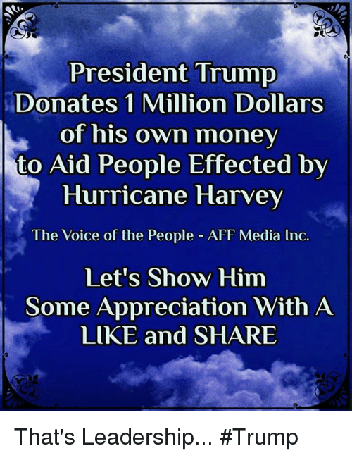 Sharee: President Trump  Donates 1 Million Dollars  of his own money  to Aid People Effected bv  Hurricane Harvey  The Voice of the People - AFF Media lnc.  Let's Show Him  Some Appreciation With A  LIKE and SHARE That's Leadership... #Trump