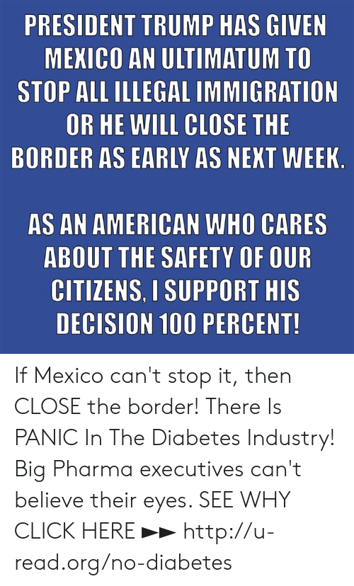 President Trump: PRESIDENT TRUMP HAS GIVEN  MEKICO AN ULTIMATUM TO  STOP ALL ILLEGAL IMMIGRATION  OR HE WILL CLOSE THE  BORDER AS EARLY AS NEKT WEEK  AS AN AMERICAN WHO CARES  ABOUT THE SAFETY OF OUR  CITIZENS. I SUPPORT HIS  DECISION 100 PERCENT! If Mexico can't stop it, then CLOSE the border!  There Is PANIC In The Diabetes Industry! Big Pharma executives can't believe their eyes. SEE WHY CLICK HERE ►► http://u-read.org/no-diabetes