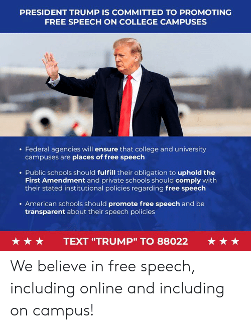 "President Trump: PRESIDENT TRUMP IS COMMITTED TO PROMOTING  FREE SPEECH ON COLLEGE CAMPUSES  . Federal agencies will ensure that college and university  campuses are places of free speech  . Public schools should fulfill their obligation to uphold the  First Amendment and private schools should comply with  their stated institutional policies regarding free speech  . American schools should promote free speech and be  transparent about their speech policies  ★ ★ ★  TEXT ""TRUMP"" TO 88022  ★ ★ ★ We believe in free speech, including online and including on campus!"