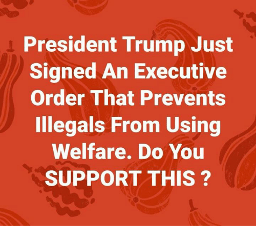 executive order: President Trump Just  Signed An Executive  Order That Prevents  Illegals From Using  Welfare. Do You  SUPPORT THIS?