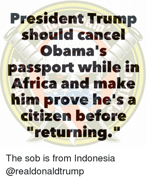 """Indonesia: President Trump  should cancel  Obama's  passport while in  Africa and make  him prove he's a  citizen before  """"returning."""" The sob is from Indonesia @realdonaldtrump"""
