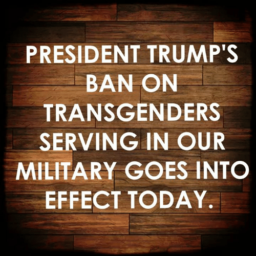 Memes, Today, and Military: PRESIDENT TRUMP'S  BAN ON  TRANSGENDERS  SERVING IN OUR  MILITARY GOES INTO  EFFECT TODAY.
