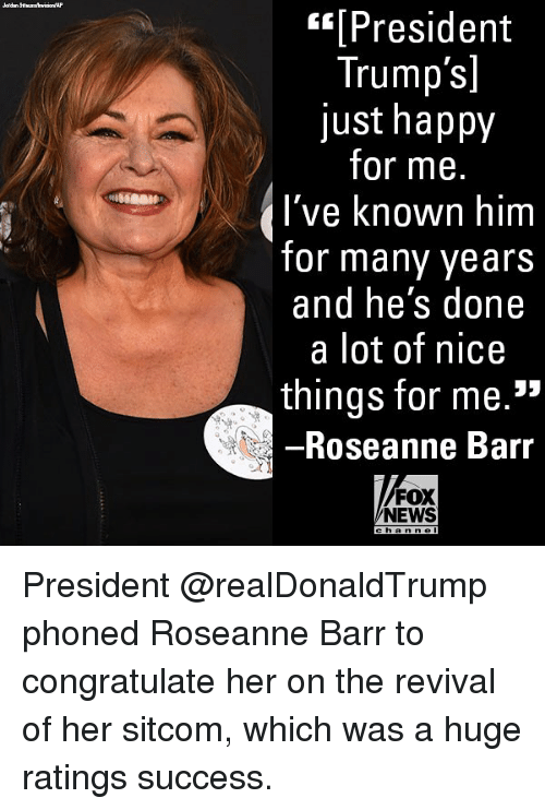 """Memes, News, and Roseanne Barr: [President  Trump's]  just happy  for me.  I've known  for many years  and he's done  a lot of nice  things for me.""""  Roseanne Barr  FOX  NEWS  h an n e President @realDonaldTrump phoned Roseanne Barr to congratulate her on the revival of her sitcom, which was a huge ratings success."""