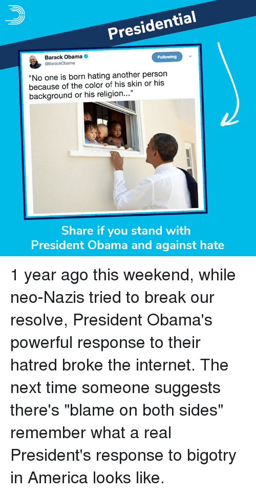 "America, Internet, and Memes: Presidential  Barack Obama  Following  No one is born hating another person  because of the color of his skin or his  background or his religion...""  Share if you stand with  President Obama and against hate 1 year ago this weekend, while neo-Nazis tried to break our resolve, President Obama's powerful response to their hatred broke the internet.  The next time someone suggests there's ""blame on both sides"" remember what a real President's response to bigotry in America looks like."