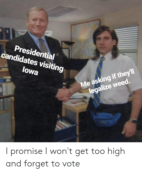 Weed, Too High, and Asking: Presidential  candidates visiting  Me asking if they'll  legalize weed.  lowa I promise I won't get too high and forget to vote
