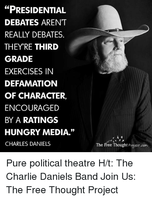 "Defamation: ""PRESIDENTIAL  DEBATES ARENT  REALLY DEBATES  THEY'RE THIRD  GRADE  EXERCISES IN  DEFAMATION  OF CHARACTER,  ENCOURAGED  BY A RATINGS  HUNGRY MEDIA.""  CHARLES DANIELS  The Free Thought Project com Pure political theatre   H/t: The Charlie Daniels Band Join Us: The Free Thought Project"