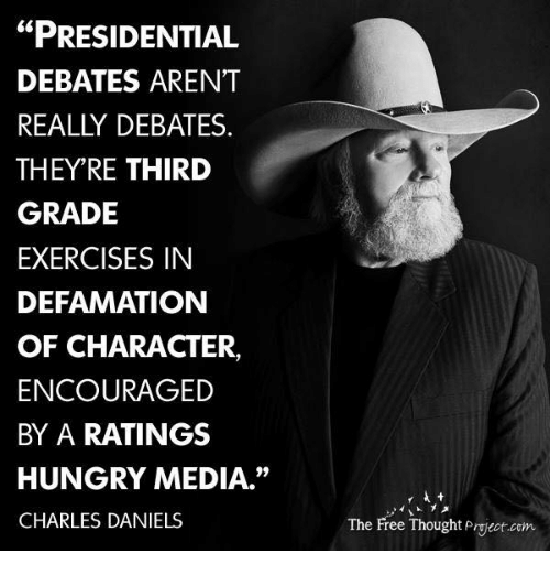 "Defamation: ""PRESIDENTIAL  DEBATES ARENT  REALLY DEBATES  THEY'RE THIRD  GRADE  EXERCISES IN  DEFAMATION  OF CHARACTER,  ENCOURAGED  BY A RATINGS  HUNGRY MEDIA.""  CHARLES DANIELS  The Free Thought Project com"