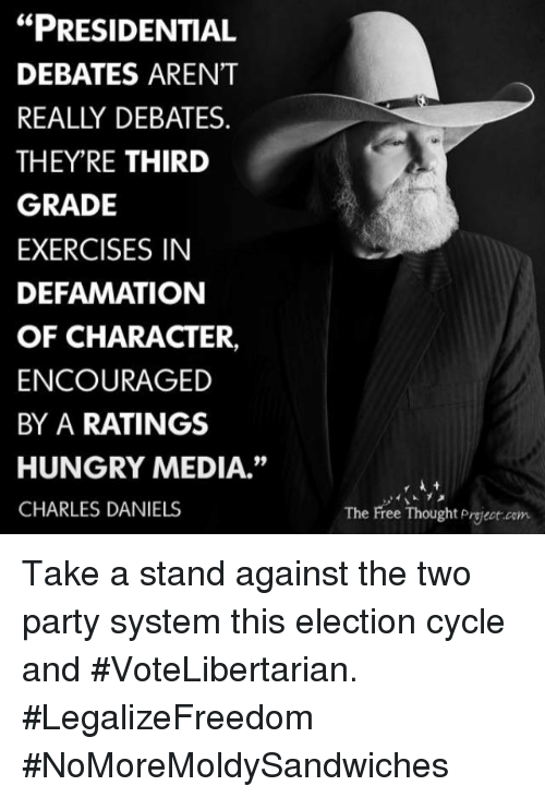 "Defamation: ""PRESIDENTIAL  DEBATES ARENT  REALLY DEBATES  THEY'RE THIRD  GRADE  EXERCISES IN  DEFAMATION  OF CHARACTER,  ENCOURAGED  BY A RATINGS  HUNGRY MEDIA.""  CHARLES DANIELS  The Free Thought Pryeot com Take a stand against the two party system this election cycle and #VoteLibertarian. #LegalizeFreedom #NoMoreMoldySandwiches"