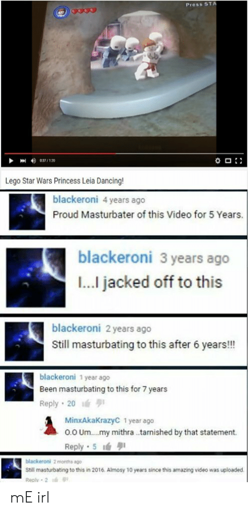 jacked: Press ST  Lego Star Wars Princess Leia Dancing  blackeroni 4 years ago  Proud Masturbater of this Video for 5 Years.  blackeroni 3 years ago  I... jacked off to this  blackeroni 2 years ago  Still masturbating to this after 6 years!!!  blackeroni 1 year ago  Been masturbating to this for 7 years  Reply 20  MinxAkaKrazyC 1 year ago  o.0 Um.. .my mithra .tarnished by that statement.  Reply 5  Still masturbating to this in 2016. Almosy 10 years since this amazing video was uploaded mE irl