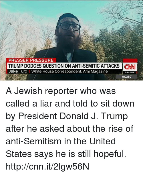 ac360: PRESSER PRESSURE  TRUMP DODGES QUESTION ON ANTI-SEMITIC ATTACKS  CNNI  Jake Turx White House Correspondent, Ami Magazine  5:31 PM PT  AC360 A Jewish reporter who was called a liar and told to sit down by President Donald J. Trump after he asked about the rise of anti-Semitism in the United States says he is still hopeful. http://cnn.it/2lgw56N