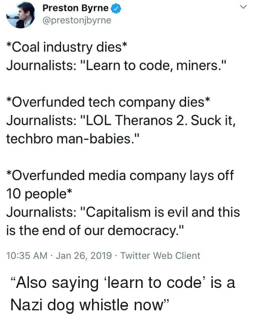 """Lay's, Lol, and Twitter: Preston Byrne  @prestonjbyrne  *Coal industry dies*  Journalists: """"Learn to code, miners.""""  *Overfunded tech company dies*  Journalists: """"LOL Theranos 2. Suck it,  techbro man-babies.""""  *Overfunded media company lays off  10 people*  Journalists: """"Capitalism is evil and this  is the end of our democracy.""""  10:35 AM Jan 26, 2019 Twitter Web Client """"Also saying 'learn to code' is a Nazi dog whistle now"""""""