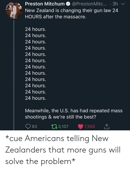 Guns, Best, and New Zealand: Preston Mitchum @PrestonMitc....3h  New Zealand is changing their gun law 24  HOURS after the massacre  24 hours.  24 hours.  24 hours.  24 hours.  24 hours.  24 hours.  24 hours.  24 hours.  24 hours.  24 hours.  24 hours.  24 hours.  Meanwhile, the U.S. has had repeated mass  shootings & we're still the best?  63 t13,107 7,355  ,3,107 7,355 1 *cue Americans telling New Zealanders that more guns will solve the problem*