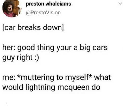 Her Good: preston whaleiams  @PrestoVision  [car breaks down]  her: good thing your a big cars  guy right:)  me: *muttering to myself* what  would lightning mcqueen do .