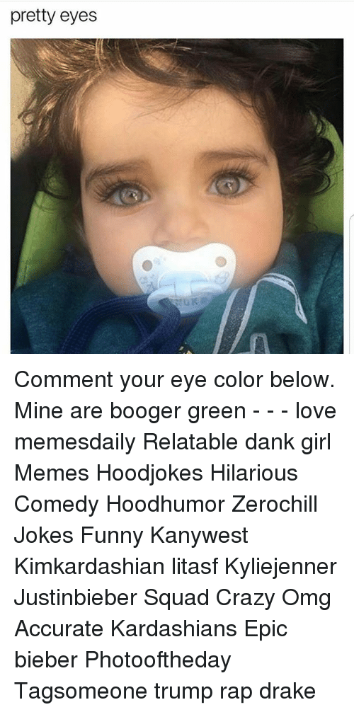eye color: pretty eyes Comment your eye color below. Mine are booger green - - - love memesdaily Relatable dank girl Memes Hoodjokes Hilarious Comedy Hoodhumor Zerochill Jokes Funny Kanywest Kimkardashian litasf Kyliejenner Justinbieber Squad Crazy Omg Accurate Kardashians Epic bieber Photooftheday Tagsomeone trump rap drake