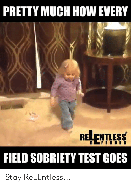 Sobriety: PRETTY MUCH HOW EVERY  RELENTLESS  FIELD SOBRIETY TEST GOES  D FENDE R Stay ReLEntless...