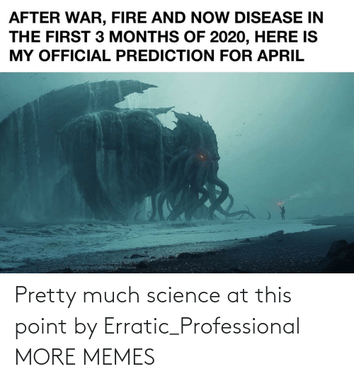 professional: Pretty much science at this point by Erratic_Professional MORE MEMES