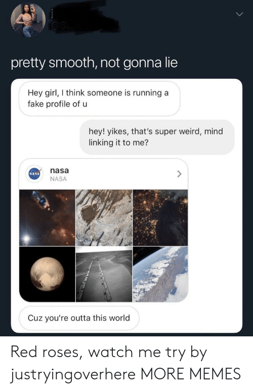 watch me: pretty smooth, not gonna lie  Hey girl, think someone is running a  fake profile of u  hey! yikes, that's super weird, mind  linking it to me?  nasa  NASA  NASA  Cuz you're outta this world Red roses, watch me try by justryingoverhere MORE MEMES