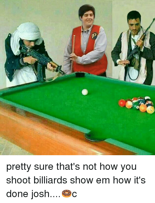 Joshing: pretty sure that's not how you shoot billiards show em how it's done josh....🍩c