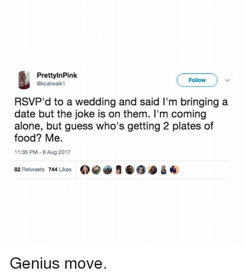 Geniusism: PrettylnPink  @kcatwalk1  Follow  RSVP'd to a wedding and said I'm bringing a  date but the joke is on them. I'm coming  alone, but guess who's getting 2 plates of  food? Me.  11:35 PM 6 Aug 2017  82 Retweets 744 Likes 0閻画5龜@@ & ④ Genius move.