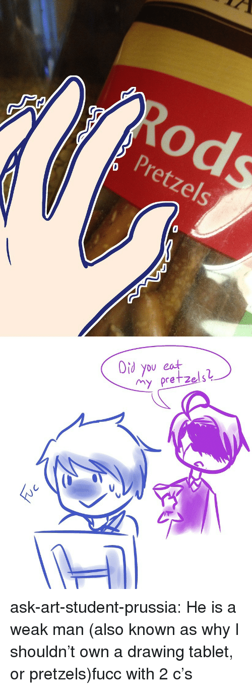 A Weak Man: Pretzels  Oid you eat  my pretzelS ask-art-student-prussia:  He is a weak man (also known as why I shouldn't own a drawing tablet, or pretzels)fucc with 2 c's
