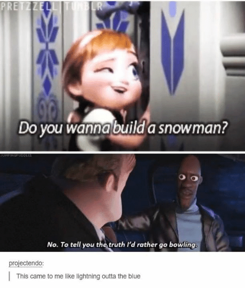Do You Wanna Build: PRETZZE  Do you wanna build a snowman?  No. To tell you the truth I'd rather go bowling.  projectendo:  This came to me like lightning outta the blue