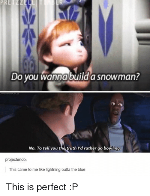 Do You Wanna Build: PRETZZl  Do you wanna build a snowman?  No. To tell you the truth I'd rather go bowling.  projectendo:  This came to me like lightning outta the blue This is perfect :P